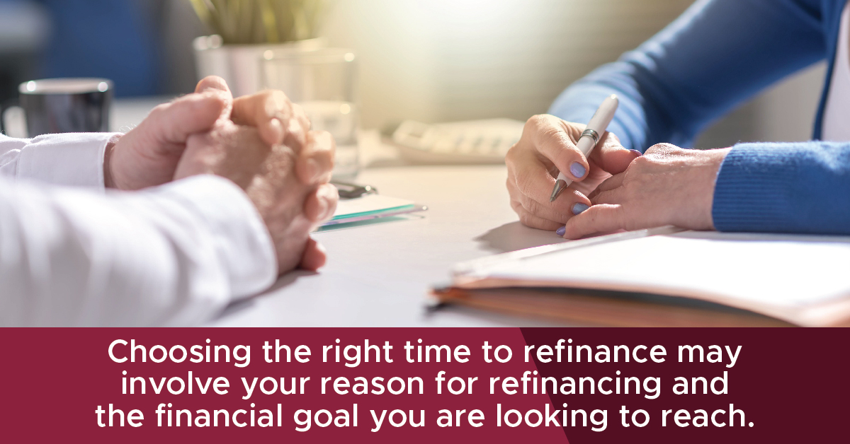 Choosing the right time to refinance may involve your reason for refinancing and the financial goal you are looking to reach