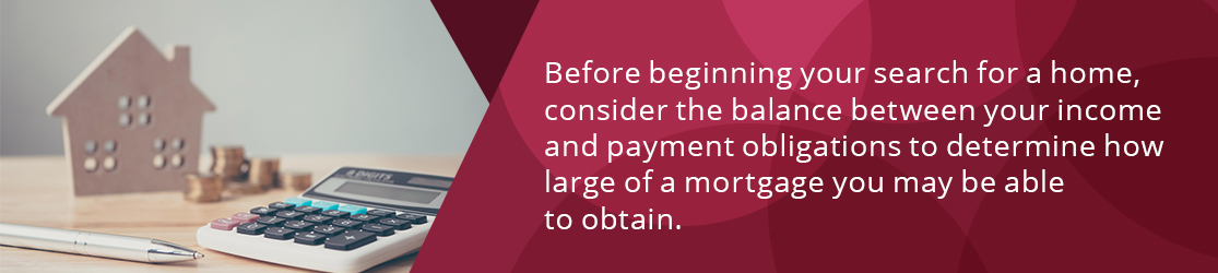 Before beginning your search for a home, consider the balance between your income and payment obligations to determine how large of a mortgage you may be able to obtain.