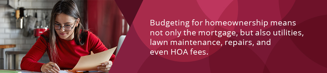 Budgeting for homeownership means not only the mortgage, but also utilities, lawn maintenance, repairs, and even HOA fees.