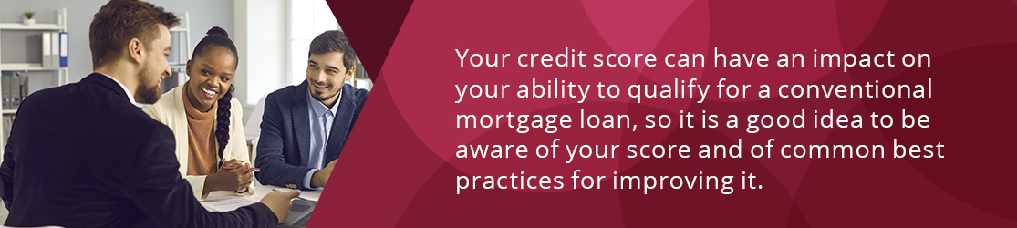 Your credit score can have an impact on your ability to qualify for a conventional mortgage loan, so it is a good idea to be aware of your score and of common best practices for improving it.